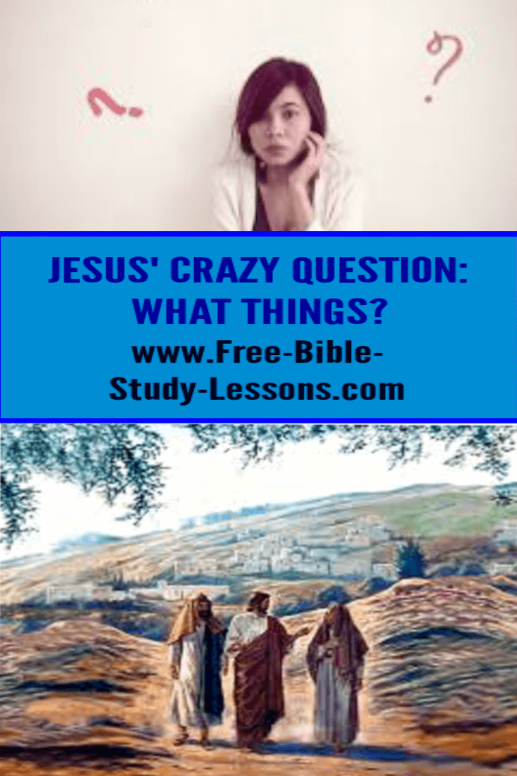 What things? was a crazy question Jesus asked when He knew the answer perfectly well.